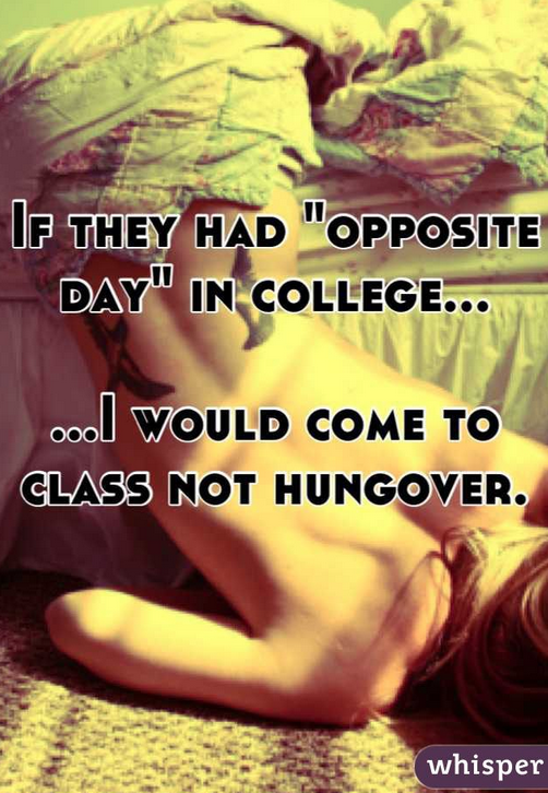 I'd come to class not drunk after not stopping by the Student Health to not get Plan B. You're only half a degenerate.